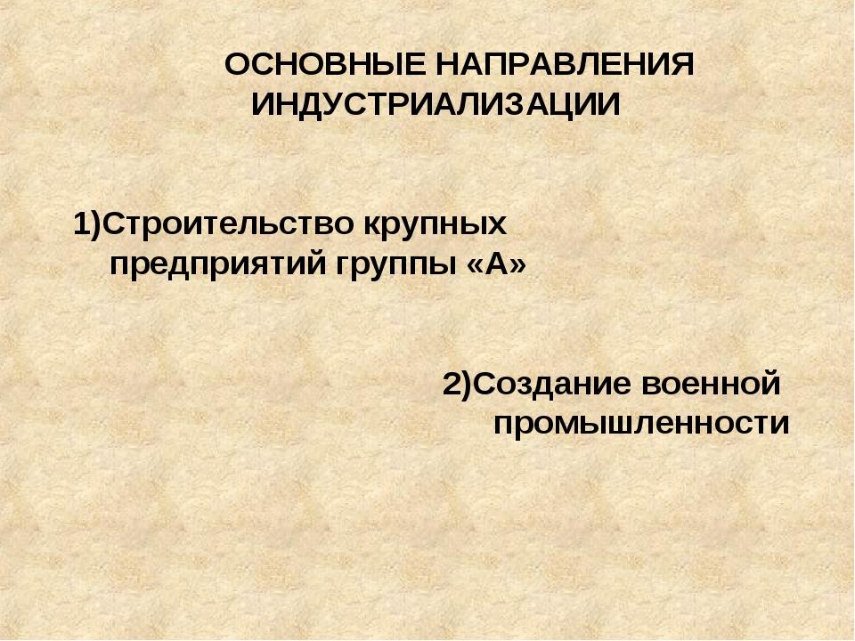 ОСНОВНЫЕ НАПРАВЛЕНИЯ ИНДУСТРИАЛИЗАЦИИ 1)Строительство крупных предприятий гр...