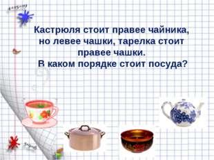 Кастрюля стоит правее чайника, но левее чашки, тарелка стоит правее чашки. В