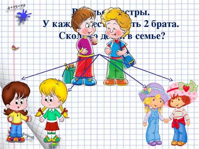 В семье 4 сестры. У каждой сестры есть 2 брата. Сколько детей в семье?