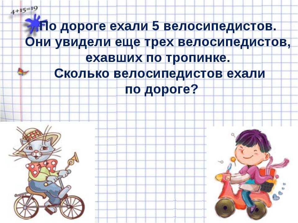 По дороге ехали 5 велосипедистов. Они увидели еще трех велосипедистов, ехавши...