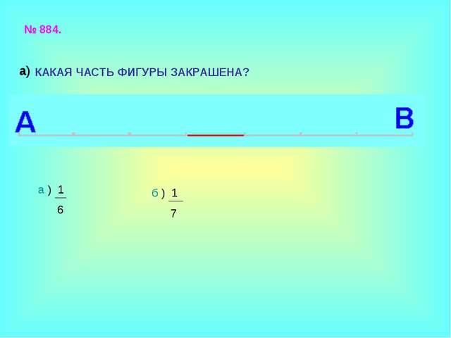 № 884. КАКАЯ ЧАСТЬ ФИГУРЫ ЗАКРАШЕНА? а ) 1 6 б ) 1 7 а)