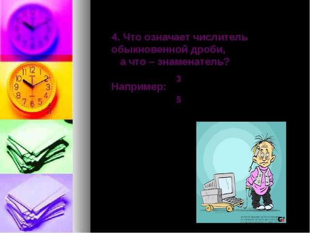 4. Что означает числитель обыкновенной дроби, а что – знаменатель? Например:...