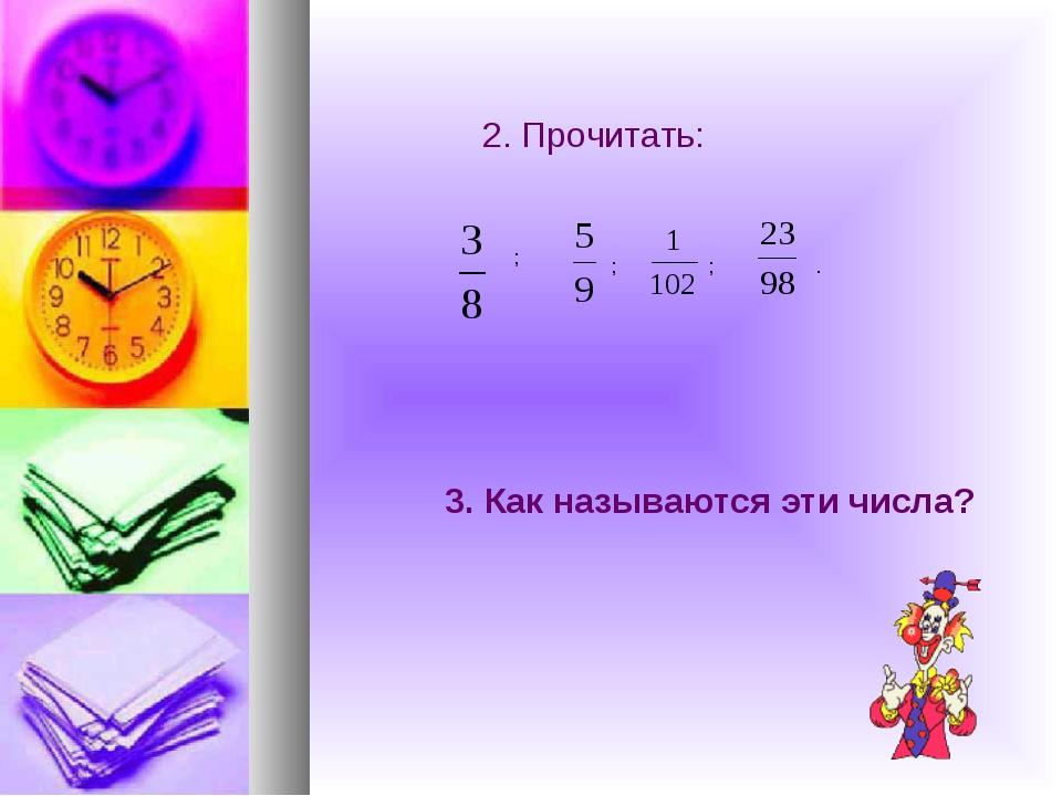2. Прочитать: ; ; ; . 3. Как называются эти числа?