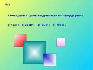 № 2 Какова длина стороны квадрата, если его площадь равна: а) 4 дм2 ; б) 25 с