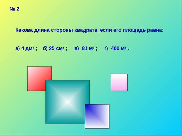 № 2 Какова длина стороны квадрата, если его площадь равна: а) 4 дм2 ; б) 25 с...