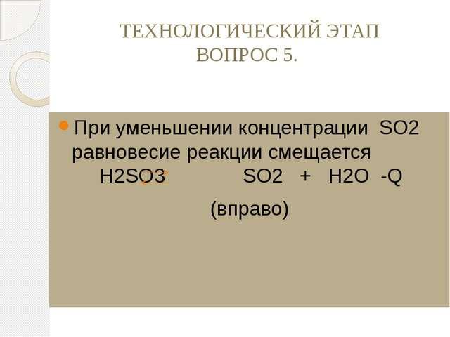 ТЕХНОЛОГИЧЕСКИЙ ЭТАП ВОПРОС 5. При уменьшении концентрации SO2 равновесие реа...