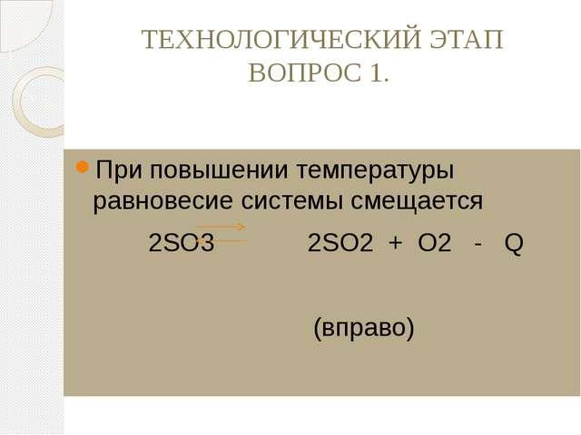 ТЕХНОЛОГИЧЕСКИЙ ЭТАП ВОПРОС 1. При повышении температуры равновесие системы с...