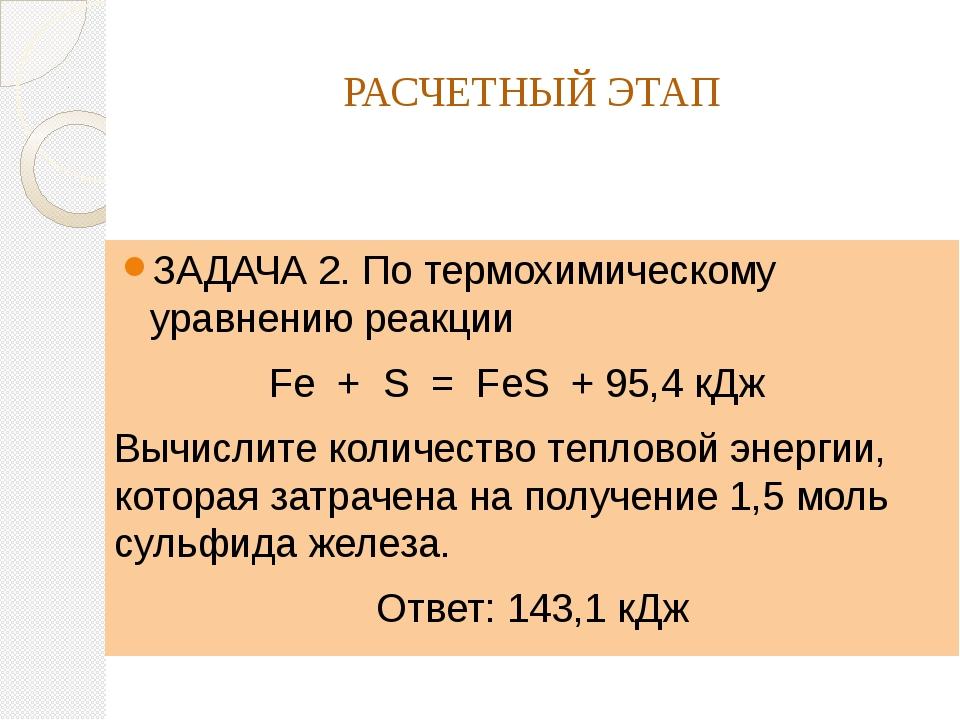РАСЧЕТНЫЙ ЭТАП ЗАДАЧА 2. По термохимическому уравнению реакции Fe + S = FeS +...