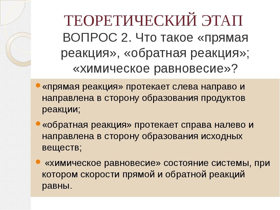ТЕОРЕТИЧЕСКИЙ ЭТАП ВОПРОС 2. Что такое «прямая реакция», «обратная реакция»;...