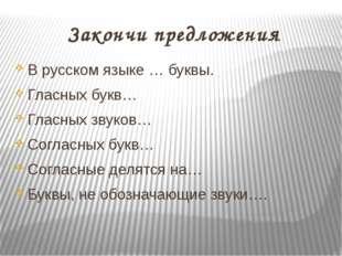 Закончи предложения В русском языке … буквы. Гласных букв… Гласных звуков… Со