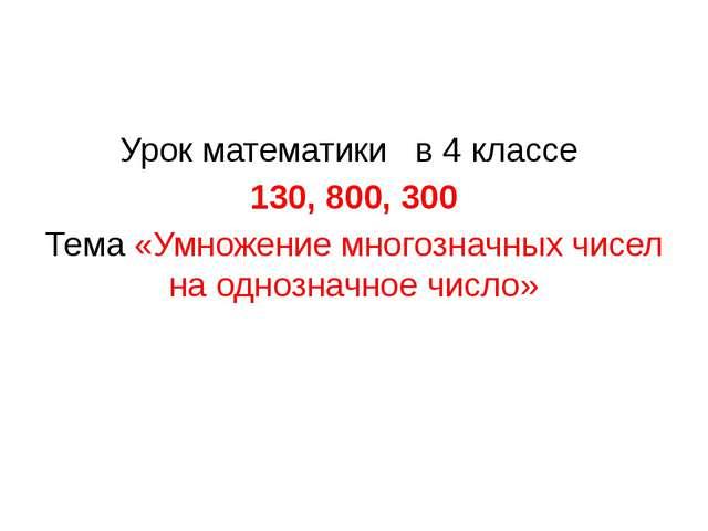 Урок математики в 4 классе 130, 800, 300 Тема «Умножение многозначных чисел...