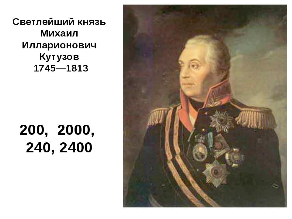 Светлейший князь Михаил Илларионович Кутузов 1745—1813 200, 2000, 240, 2400