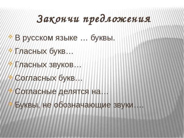 Закончи предложения В русском языке … буквы. Гласных букв… Гласных звуков… Со...