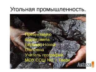 Угольная промышленность. Презентацию подготовила: Беляева Нонна Олеговна Учит