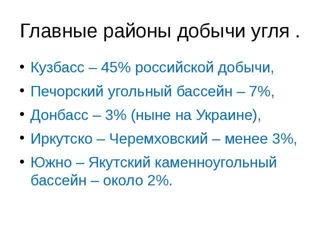 Главные районы добычи угля . Кузбасс – 45% российской добычи, Печорский уголь...