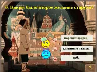 + - царский дворец каменные палаты изба - 6. Каким было второе желание старух