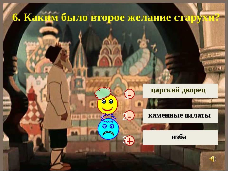 + - царский дворец каменные палаты изба - 6. Каким было второе желание старух...