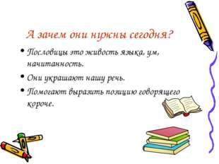 А зачем они нужны сегодня? Пословицы это живость языка, ум, начитанность. Они