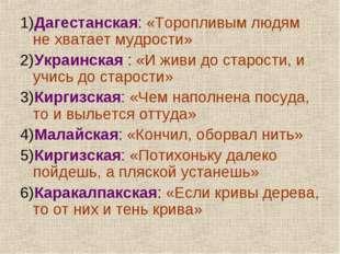 1)Дагестанская: «Торопливым людям не хватает мудрости» 2)Украинская : «И живи