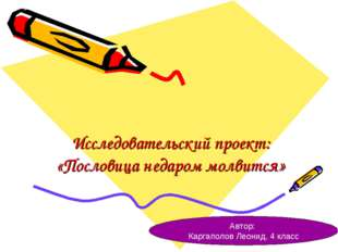 Исследовательский проект: «Пословица недаром молвится» Автор: Каргаполов Леон
