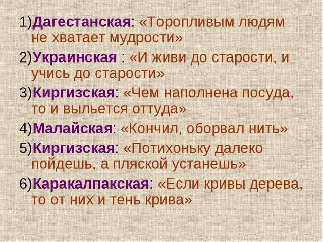 1)Дагестанская: «Торопливым людям не хватает мудрости» 2)Украинская : «И живи...