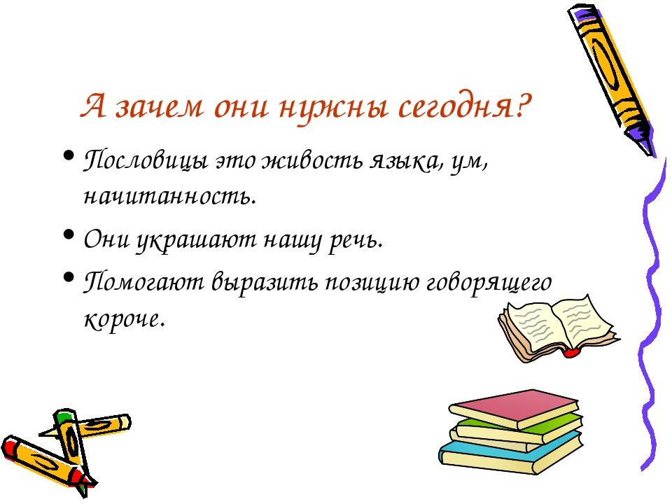 А зачем они нужны сегодня? Пословицы это живость языка, ум, начитанность. Они...