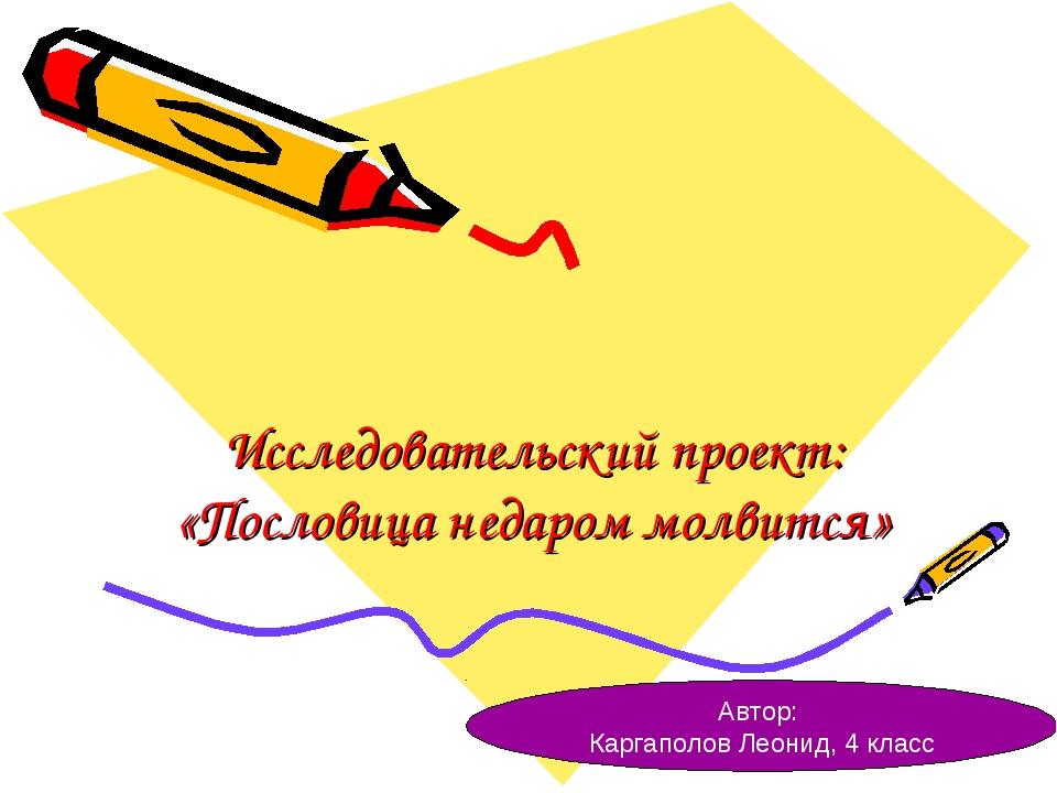 Исследовательский проект: «Пословица недаром молвится» Автор: Каргаполов Леон...