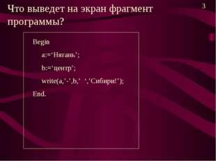 Что выведет на экран фрагмент программы? Begin a:='Нягань'; b:='центр'; write