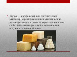 Каучук — натуральный или синтетический эластомер, характеризующийся эластично