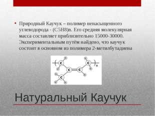 Натуральный Каучук Природный Каучук – полимер ненасыщенного углеводорода - (C