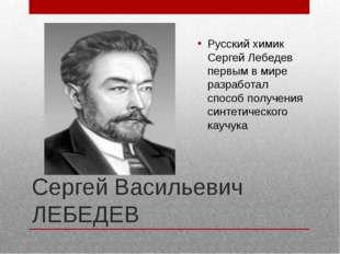 Сергей Васильевич ЛЕБЕДЕВ Русский химик Сергей Лебедев первым в мире разработ