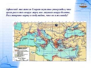Афинский мыслитель Сократ шутливо утверждал, что греки расселись вокруг моря,