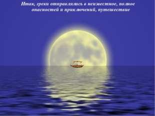 Итак, греки отправлялись в неизвестное, полное опасностей и приключений, путе