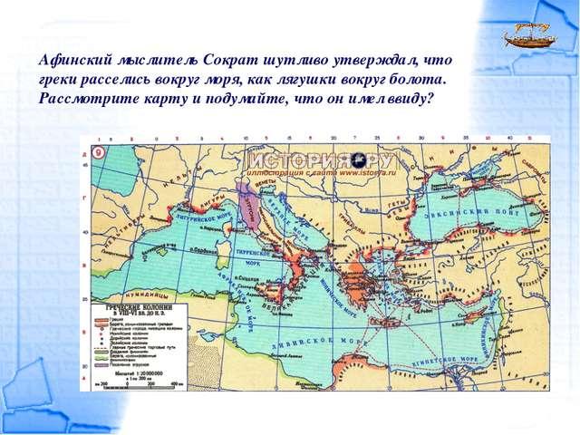 Афинский мыслитель Сократ шутливо утверждал, что греки расселись вокруг моря,...