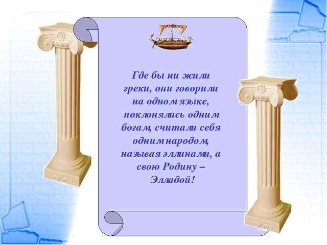 Где бы ни жили греки, они говорили на одном языке, поклонялись одним богам, с...