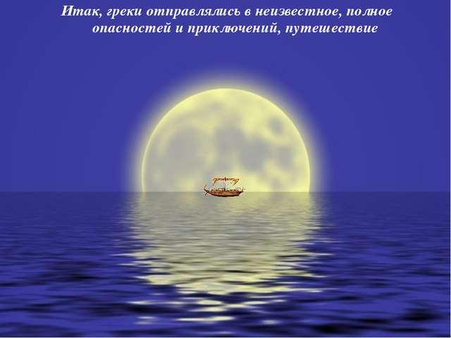 Итак, греки отправлялись в неизвестное, полное опасностей и приключений, путе...
