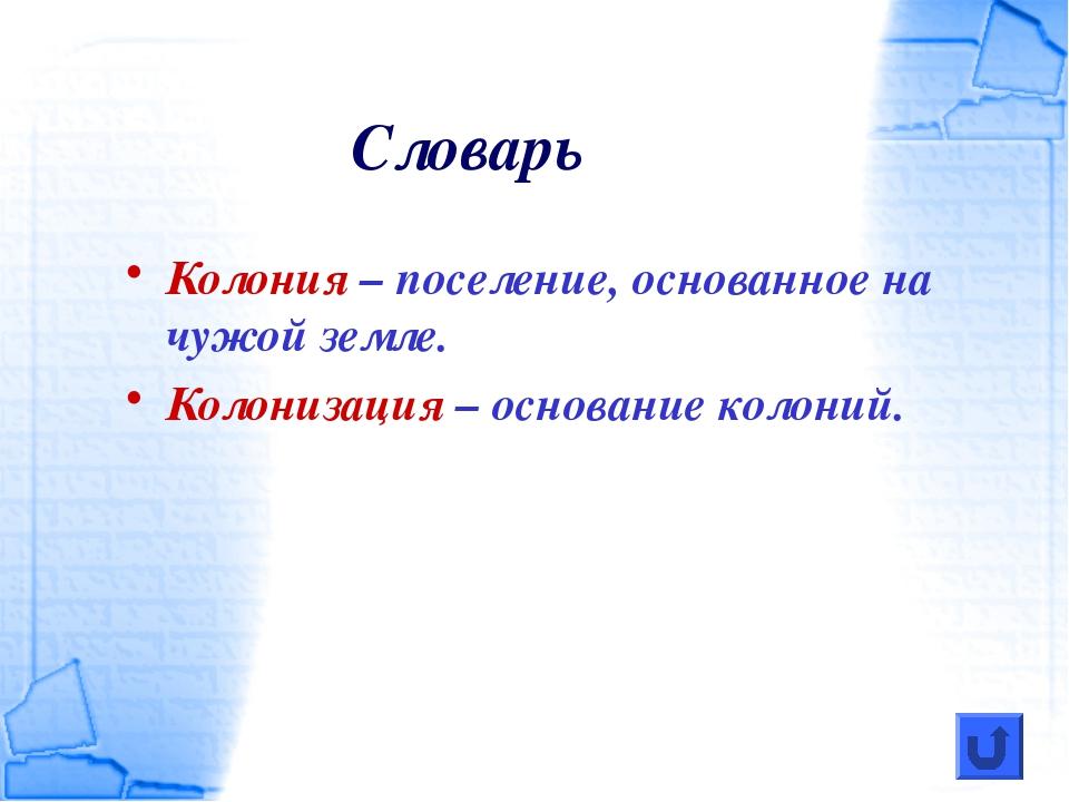 Словарь Колония – поселение, основанное на чужой земле. Колонизация – основан...