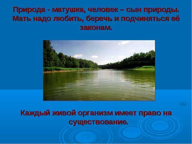 Природа - матушка, человек – сын природы. Мать надо любить, беречь и подчиня...