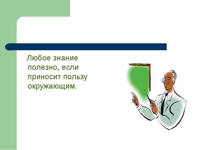 Узнай сам и расскажи другим… Любое знание полезно, если приносит пользу окруж...