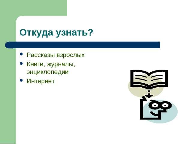 Откуда узнать? Рассказы взрослых Книги, журналы, энциклопедии Интернет