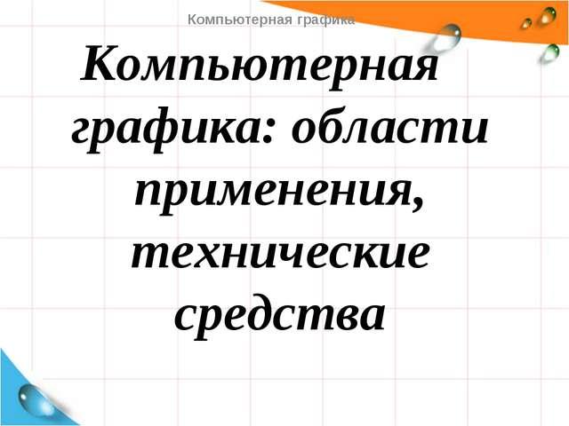 Компьютерная графика: области применения, технические средства Компьютерная г...