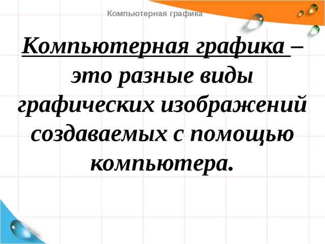 Компьютерная графика – это разные виды графических изображений создаваемых с...