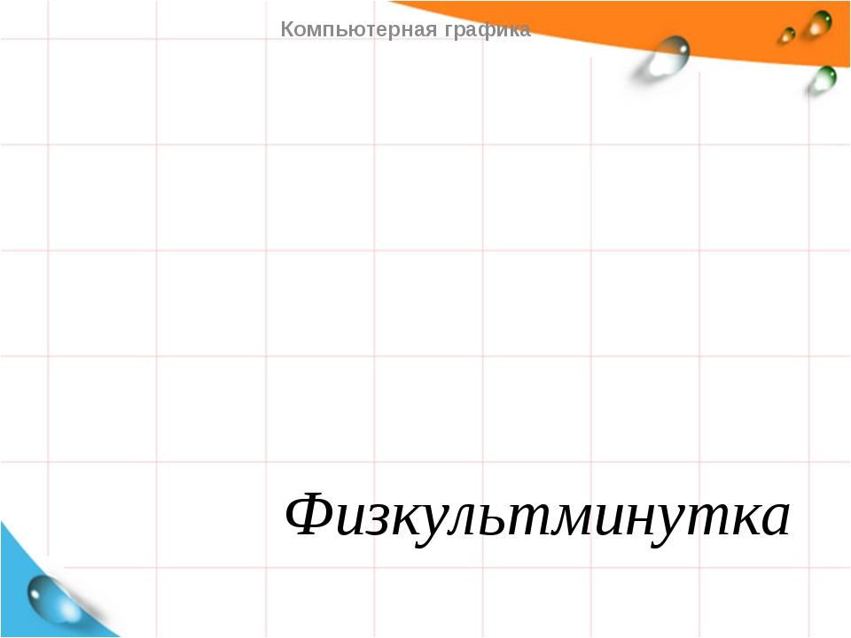 Физкультминутка Компьютерная графика   Компьютерная графика