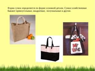 Форма сумок определяется по форме основной детали. Сумки хозяйственные бывают