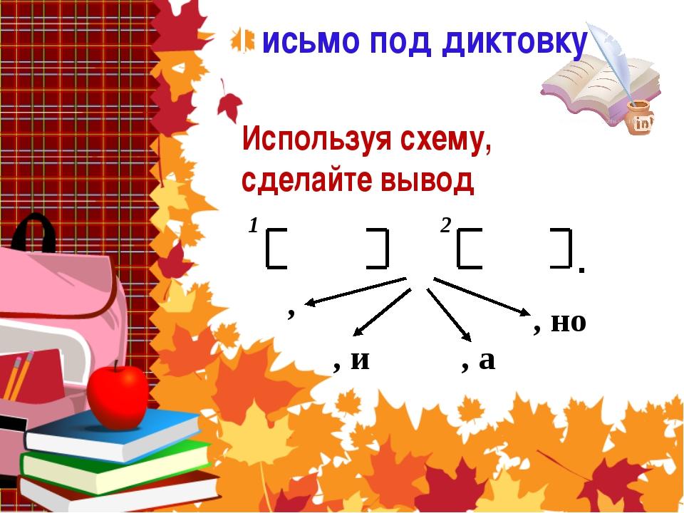 Письмо под диктовку Используя схему, сделайте вывод , 1 2 , и , а , но .