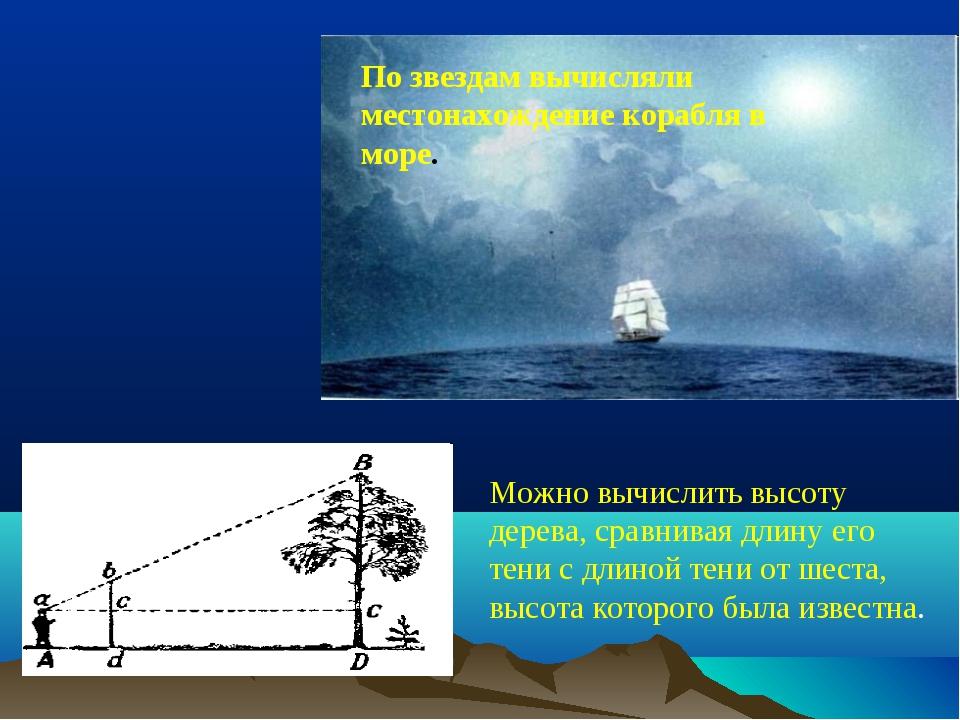 По звездам вычисляли местонахождение корабля в море. Можно вычислить высоту...