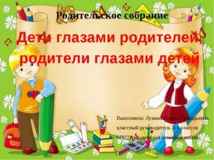 Родительское собрание Дети глазами родителей, родители глазами детей Выполнил