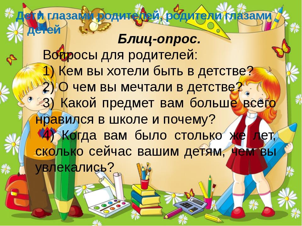 Блиц-опрос. Вопросы для родителей: 1) Кем вы хотели быть в детстве? 2) О чем...