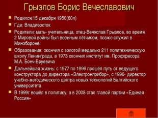 Грызлов Борис Вечеславович Родился:15 декабря 1950(60л) Где: Владивосток Роди