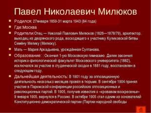 Павел Николаевич Милюков Родился: 27января 1859-31 марта 1943 (84 года) Где:М